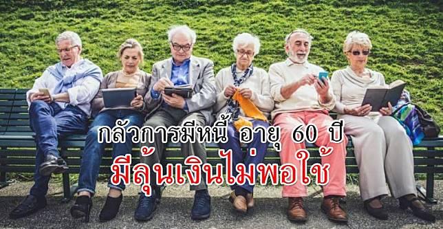 กลัวการมีหนี้ อายุ 60 ปี มีลุ้นเงินไม่พอใช้