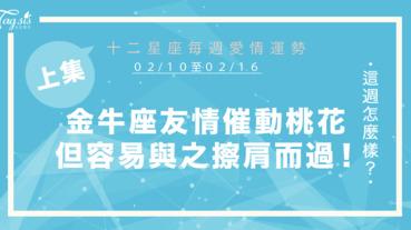【02/10-02/16】十二星座每週愛情運勢 (上集) ~金牛座友情催動桃花,但容易與緣分擦肩而過!