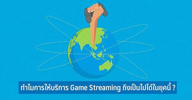 ทำไมการให้บริการ Game Streaming ถึงเป็นไปได้ในยุคนี้
