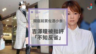 吉澤瞳開庭前買佐酒小食,被批評「不知反省」