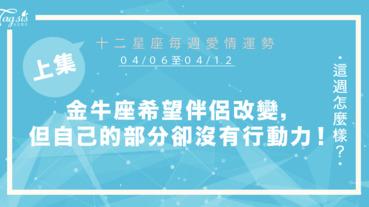 【04/06-04/12】十二星座每週愛情運勢 (上集) ~金牛座希望伴侶改變,但對於自己需要調整的部分卻沒有行動力!