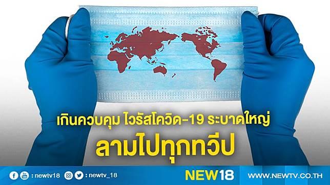 เกินควบคุม ไวรัสโควิด-19 ระบาดใหญ่ ลามไปทุกทวีปแล้ว