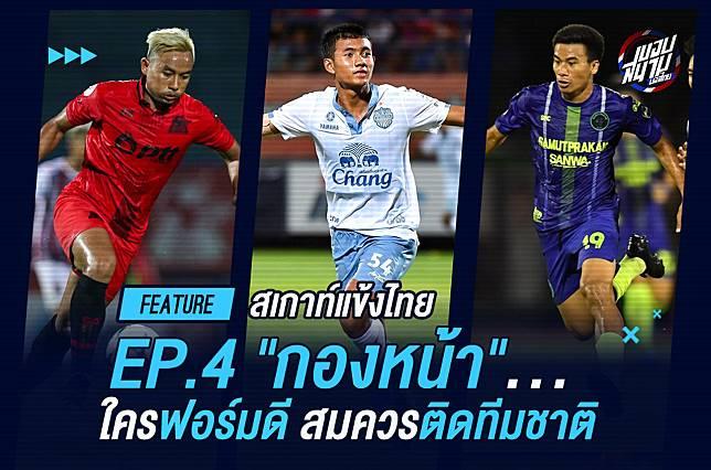"""สเกาท์แข้งไทย! EP.4 """"กองหน้า"""" ใครฟอร์มดีสมควรติดทีมชาติ"""