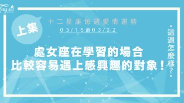 【03/16-03/22】十二星座每週愛情運勢 (上集) ~處女座在學習的場合,比較容易遇上感興趣的對象!