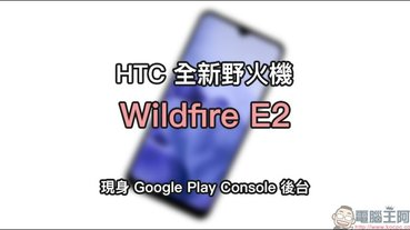 HTC 全新野火機 Wildfire E2 現身 Google Play Console 後台