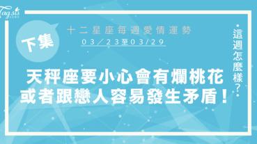 【03/23-03/29】十二星座每週愛情運勢 (下集) ~天秤座要小心會牽扯爛桃花,或者跟另一伴容易發生矛盾!