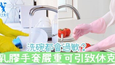 洗碗乳膠手套原來是過敏源!長期接觸恐會呼吸困難及過敏性休克