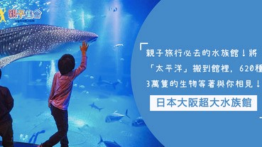 親子旅行必去的水族館!日本大阪水族館,將「太平洋」搬到館裡,15個展館,620種3萬隻的生物等著與你相見!
