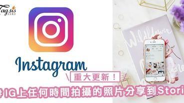 重大更新!Instagram允許任何時間拍攝的照片和影片分享到Stories上,亦回復了跟Facebook同步~