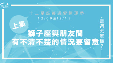 【12/09-12/15】十二星座每週愛情運勢 (上集) ~ 獅子座跟朋友間有不清不楚的情況要留意!