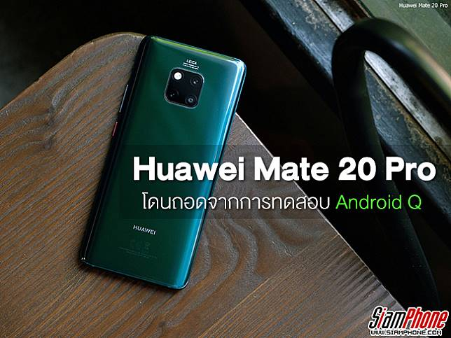 ยังไงกัน ? Huawei Mate 20 Pro โดนนำออกจากการทดสอบ Android Q