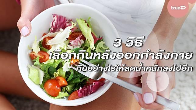 3 วิธีเลือกกินหลังออกกำลังกาย กินอย่างไรให้ลดน้ำหนักลงไปอีก