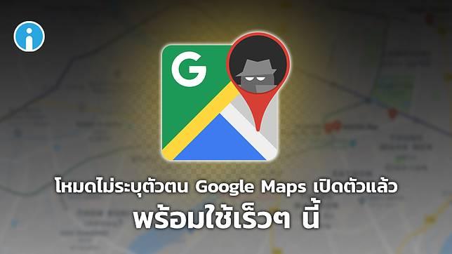 โหมดไม่ระบุตัวตนบน Google Maps เปิดตัวแล้ว พร้อมใช้เร็วๆ นี้