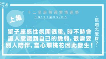 【08/31-09/06】十二星座每週愛情運勢 (上集) ~獅子座感性氛圍很重,會讓你意識到自己的脆弱,需要別人陪伴,當心爛桃花因此發生!