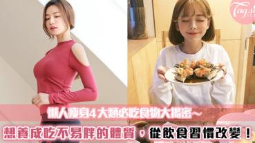 懶人瘦身4大類必吃食物大揭密~想養成怎麼吃都不易胖的體質,從飲食習慣改變!