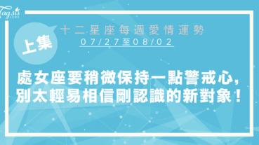 【07/27-08/02】十二星座每週愛情運勢 (上集) ~處女座要稍微保持一點警戒心,別太輕易相信剛認識的新對象!