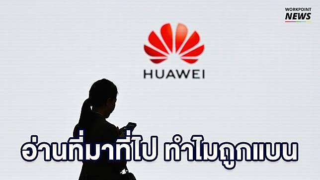 สรุปที่มาที่ไป ทำไม Huawei ถูกแบน
