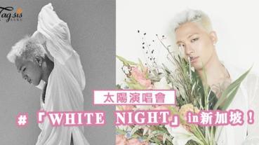 太陽演唱會10月27日「WHITE NIGHT」in新加坡!SIS們有搶票成功嗎!?