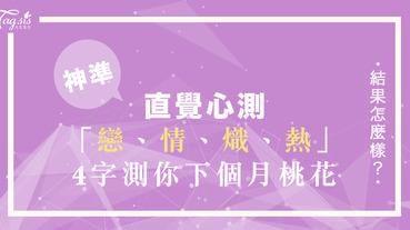 直覺心測!「戀情熾熱」選出一個你最有感覺的字 ~ 測你下個月桃花如何?!