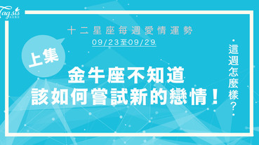 【09/23-09/29】十二星座每週愛情運勢 (上集) ~ 金牛座不知道該如何嘗試新的戀情!