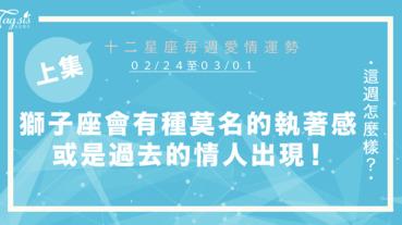 【02/24-03/01】十二星座每週愛情運勢 (上集) ~獅子座會有種莫名的執著感,或是過去的情人出現!