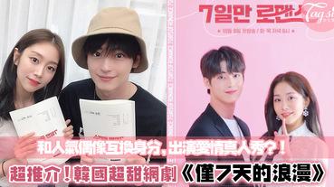 「假若我可以跟明星交換身分......」:韓浪漫網劇《僅7天的浪漫》,高顏值IDOL主演,點播率超高!