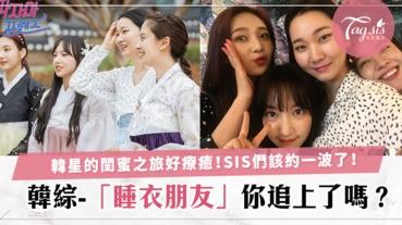 [韓綜-睡衣朋友]閨蜜之旅實鏡秀來了!智孝、九妹、瀟瀟、允珠的美好旅程,SIS追上了嗎?