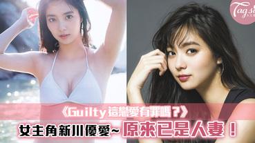 《Guilty這戀愛有罪嗎?》女主角~新川優愛,原來已是人妻!
