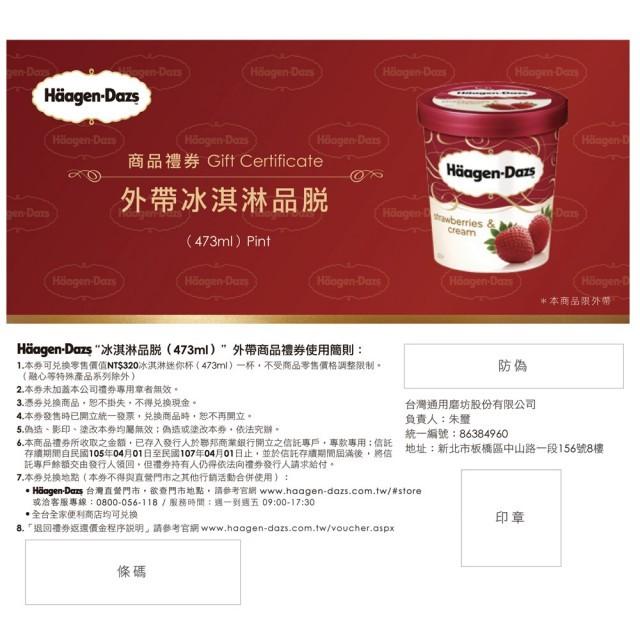 1.本券可兌換零售價值320冰淇淋品脫(473ml)一杯,不受商品零售價格調整限制 2.兌換地點:全省哈根達斯直營門市或全台全家便利商店 內容物:冰淇淋品脫禮券(473ml)×1張。 冰淇淋濃醇的香氣
