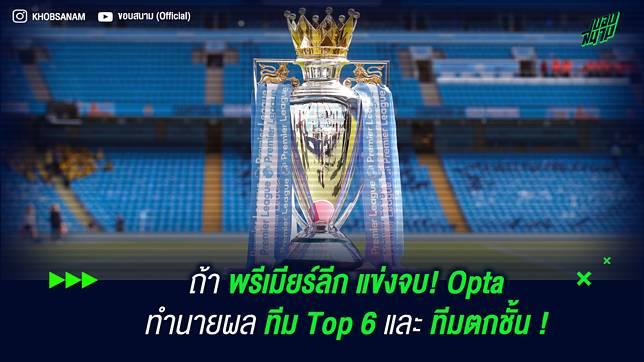 ถ้า พรีเมียร์ลีก แข่งจบ! Opta ทำนายผล ทีม Top 6 และ ทีมตกชั้น !