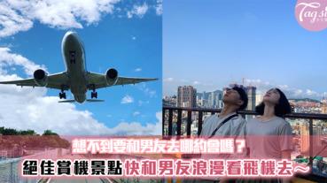 約會不知道要去哪嗎?台北最佳賞機地點在這裡!周末就約男友一起浪漫看飛機去