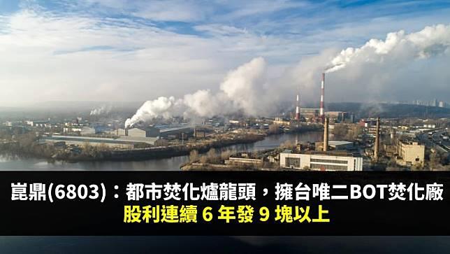 崑鼎(6803):都市焚化爐運營龍頭,擁台灣唯二BOT焚化廠,股利連續 6 年發超過 9 塊