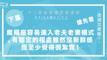 【07/06-07/12】十二星座每週愛情運勢 (下集) ~魔羯座很容易進入老夫老妻的模式,有個穩定的相處方式雖然沒有新鮮感但至少覺得很紮實!
