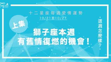 【10/21-10/27】十二星座每週愛情運勢 (上集) ~ 獅子座有舊情復燃的機會!
