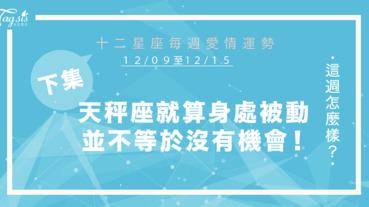 【12/09-12/15】十二星座每週愛情運勢 (下集) ~天秤座就算身處於被動的狀態,並不等於你沒有機會!