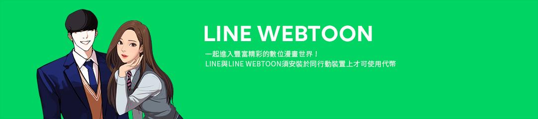 LINE WEBTOON 一起進入豐富精彩的數位漫畫世界! LINE與LINE WEBTOON須安裝於同行動裝置上才可使用代幣
