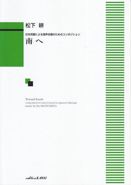 【混聲四部無伴奏合唱譜】松下耕: 「南へ」MATSUSHITA, Ko : Minami e (Toward South)(SATB)