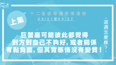 【09/21-09/27】十二星座每週愛情運勢 (上集) ~巨蟹座你們可能彼此都覺得對方對自己不夠好,或者你們關係有點負面狀況,但其實你們的感情沒有變質!