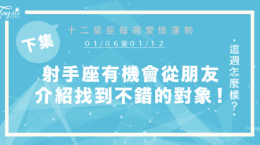 【01/06-01/12】十二星座每週愛情運勢 (下集) ~射手座有機會從朋友介紹中,找到不錯的對象!