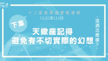 【12/02-12/08】十二星座每週愛情運勢 (下集) ~ 天蠍座記得避免有不切實際的幻想!