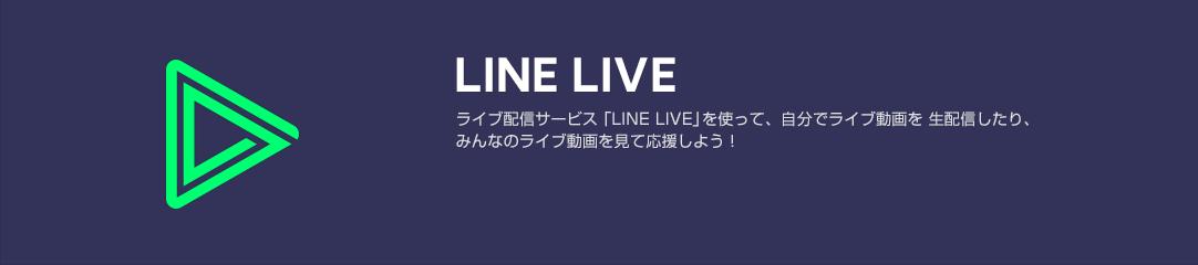 LINE LIVE ライブ配信サービス「LINE LIVE」を使って、自分でライブ動画を 生配信したり、みんなのライブ動画を見て応援しよう!